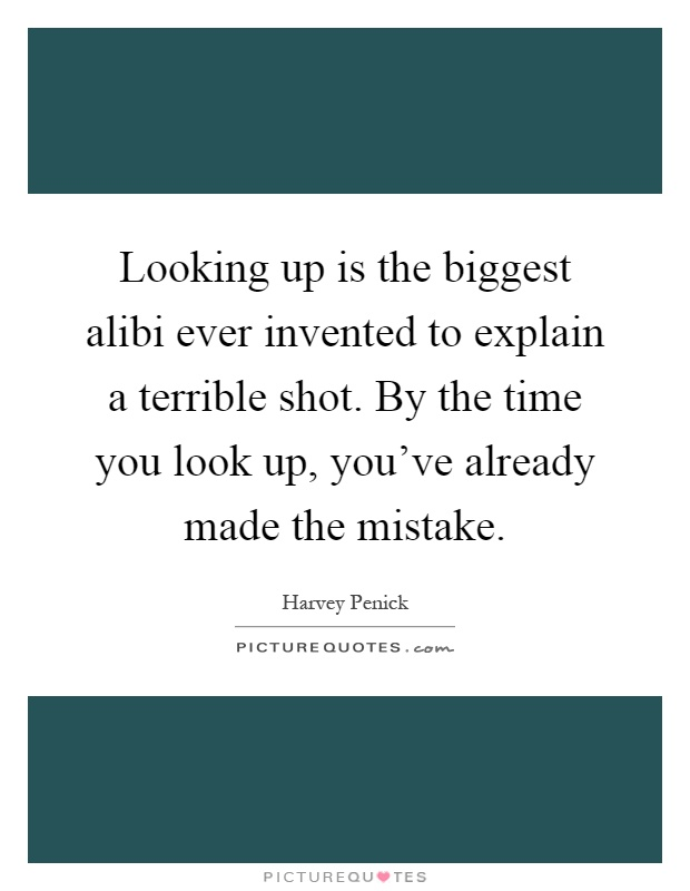 Looking up is the biggest alibi ever invented to explain a terrible shot. By the time you look up, you've already made the mistake Picture Quote #1