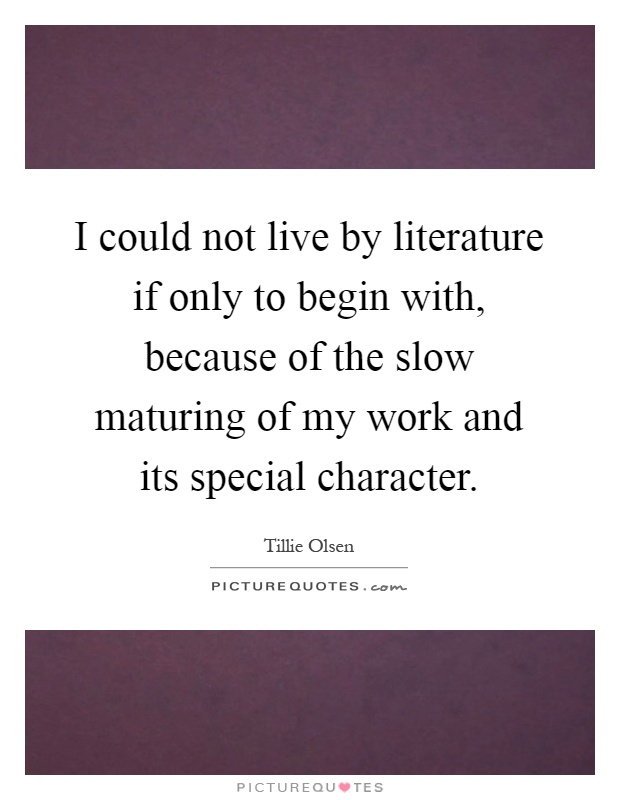 I could not live by literature if only to begin with, because of the slow maturing of my work and its special character Picture Quote #1