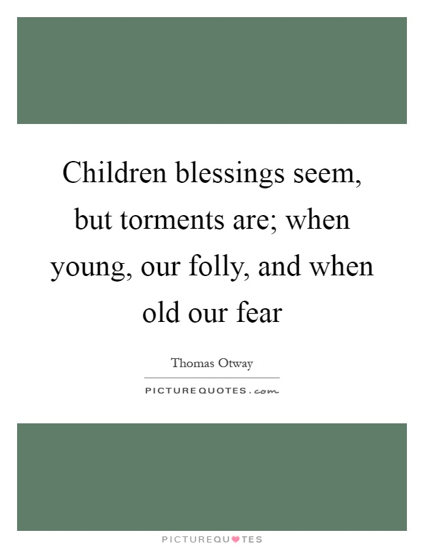Children blessings seem, but torments are; when young, our folly, and when old our fear Picture Quote #1