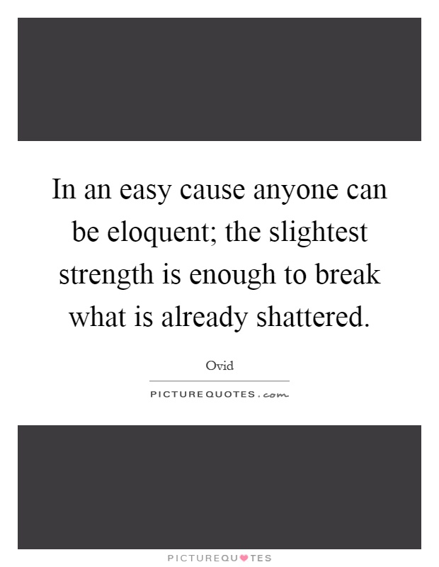 In an easy cause anyone can be eloquent; the slightest strength is enough to break what is already shattered Picture Quote #1