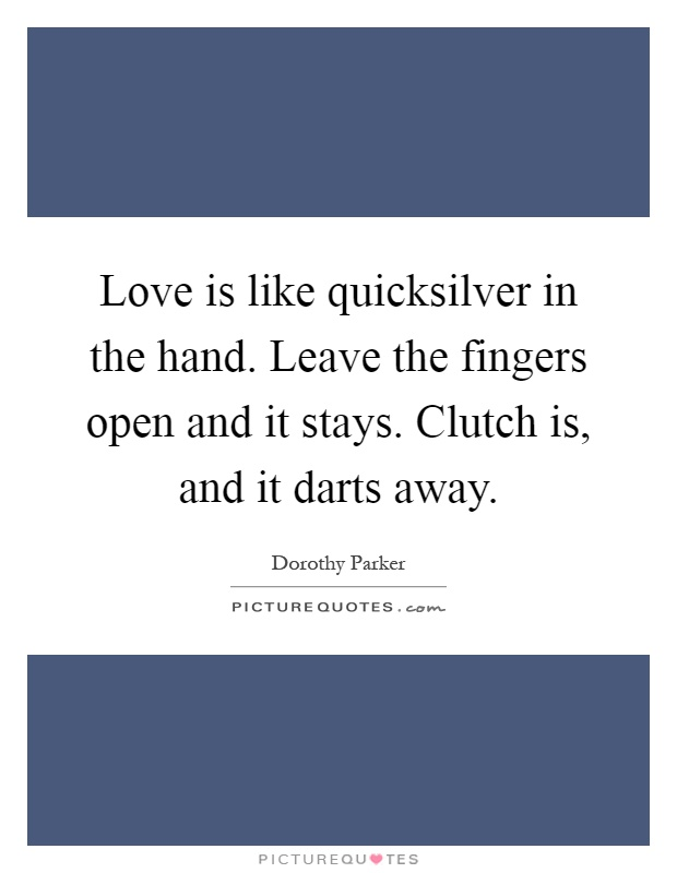 Love is like quicksilver in the hand. Leave the fingers open and it stays. Clutch is, and it darts away Picture Quote #1