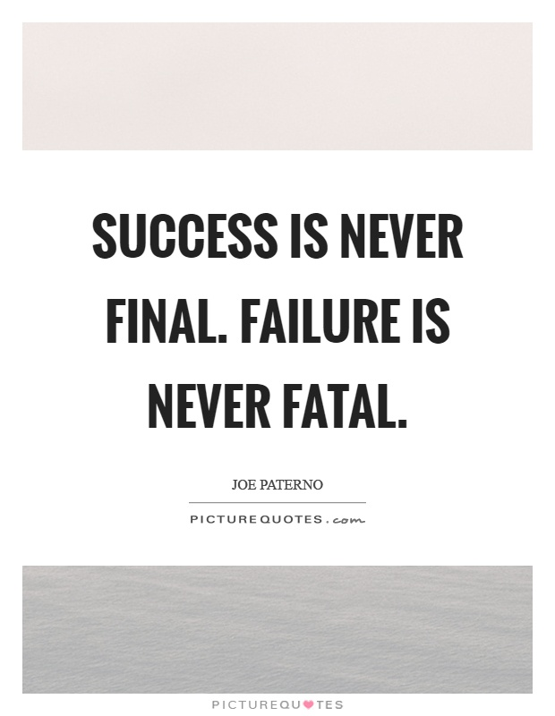 success is never final failure is never fatal Quotes about: courage, failure quotes with: counts, courage, failure, fatal, final, success john wooden said: success is never final, failure is never fatal.