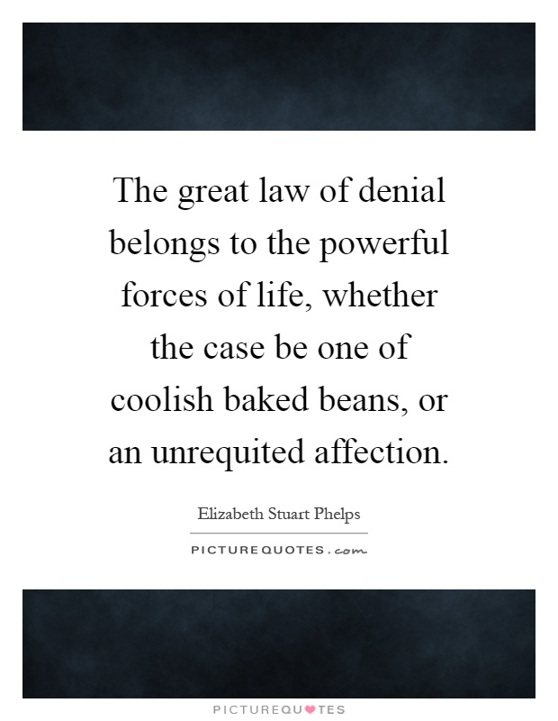 The great law of denial belongs to the powerful forces of life, whether the case be one of coolish baked beans, or an unrequited affection Picture Quote #1