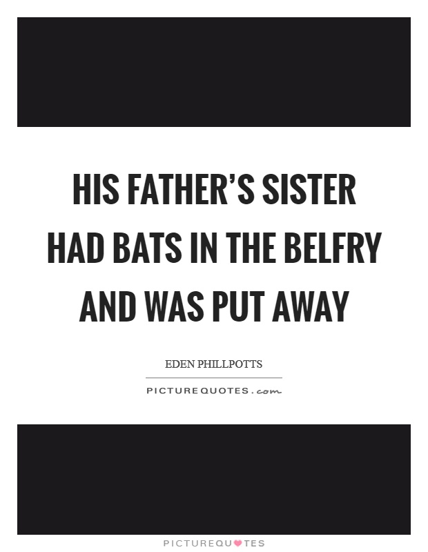 His father's sister had bats in the belfry and was put away Picture Quote #1