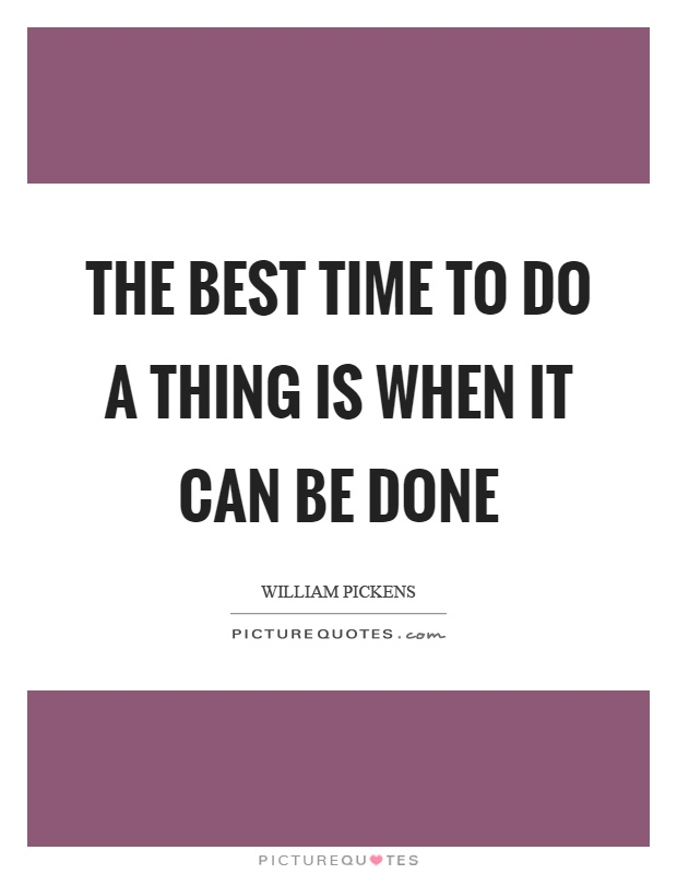 The best time to do a thing is when it can be done Picture Quote #1