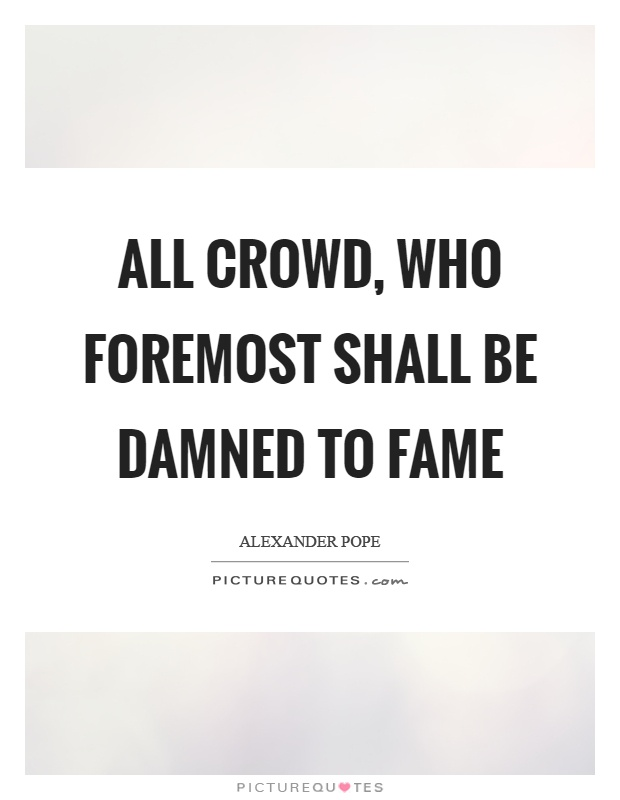 All crowd, who foremost shall be damned to fame Picture Quote #1