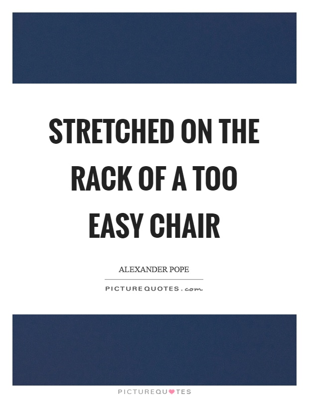 Stretched on the rack of a too easy chair Picture Quote #1