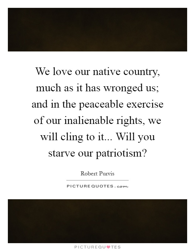 We love our native country, much as it has wronged us; and in the peaceable exercise of our inalienable rights, we will cling to it... Will you starve our patriotism? Picture Quote #1