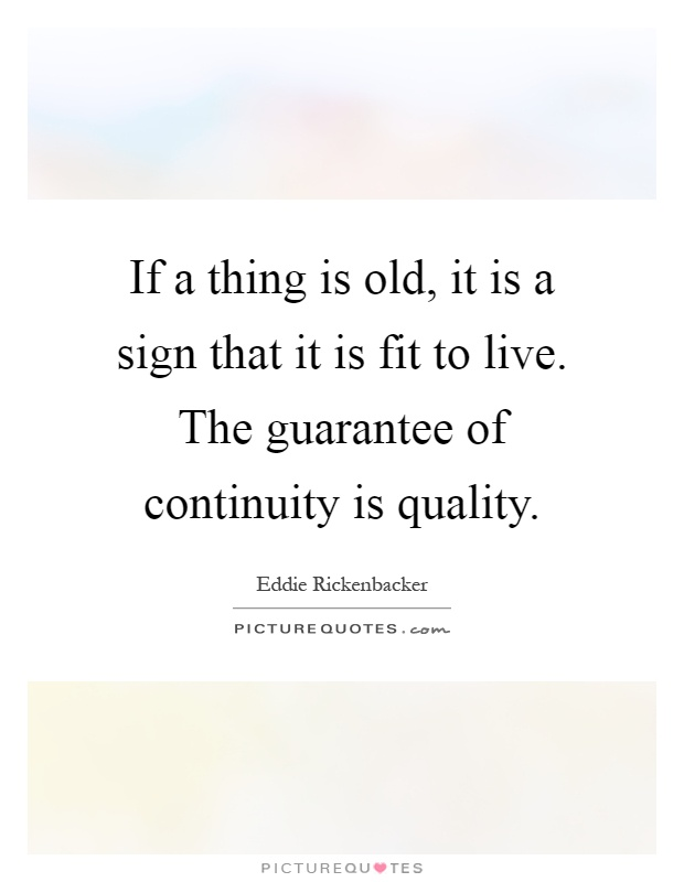 If a thing is old, it is a sign that it is fit to live. The guarantee of continuity is quality Picture Quote #1