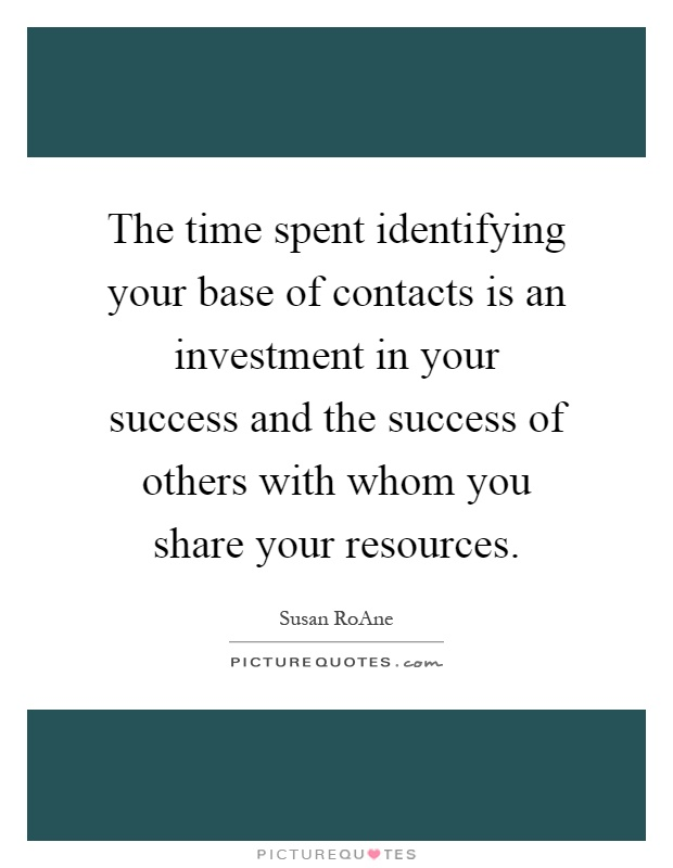 The time spent identifying your base of contacts is an investment in your success and the success of others with whom you share your resources Picture Quote #1