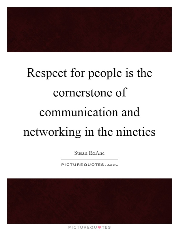 Respect for people is the cornerstone of communication and networking in the nineties Picture Quote #1