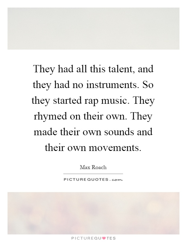 They had all this talent, and they had no instruments. So they started rap music. They rhymed on their own. They made their own sounds and their own movements Picture Quote #1