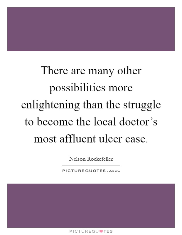 There are many other possibilities more enlightening than the struggle to become the local doctor's most affluent ulcer case Picture Quote #1