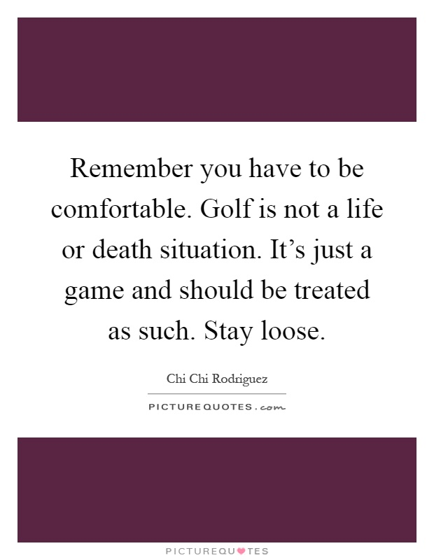 Remember you have to be comfortable. Golf is not a life or death situation. It's just a game and should be treated as such. Stay loose Picture Quote #1