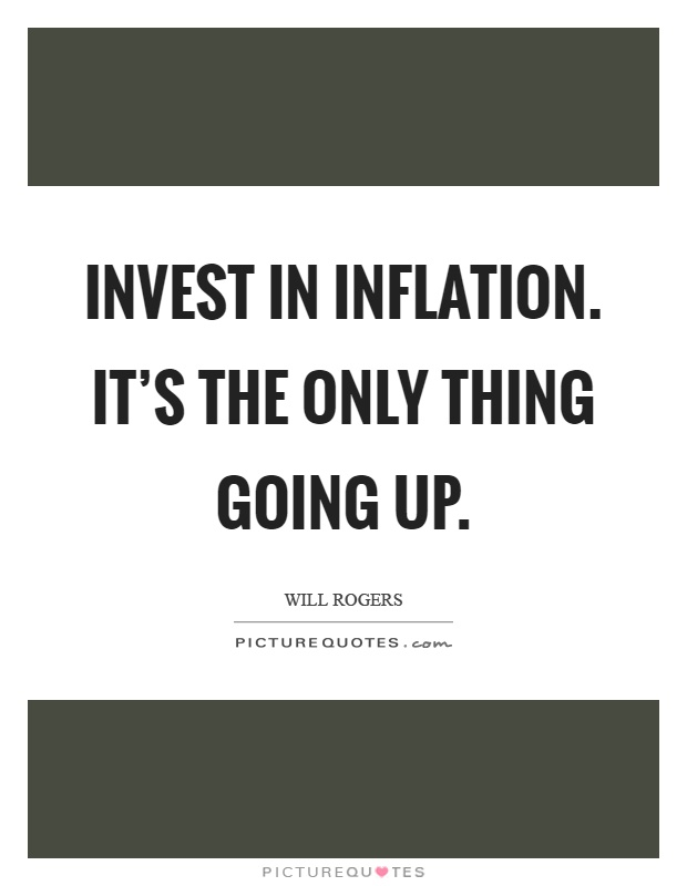 Invest in inflation. It's the only thing going up Picture Quote #1