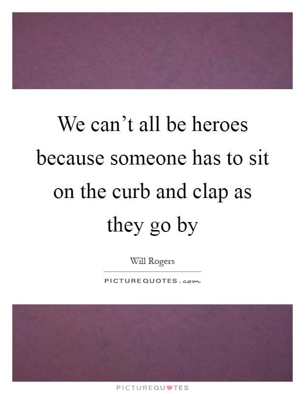 We can't all be heroes because someone has to sit on the curb and clap as they go by Picture Quote #1