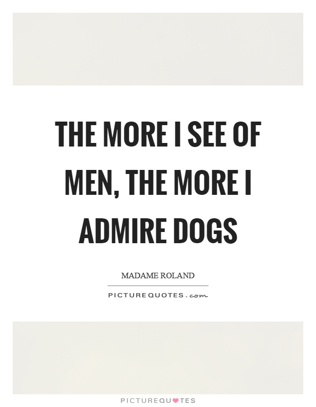 The more I see of men, the more I admire dogs Picture Quote #1