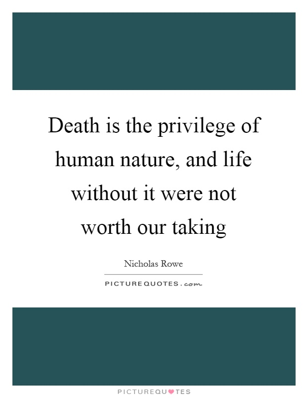 Death is the privilege of human nature, and life without it were not worth our taking Picture Quote #1