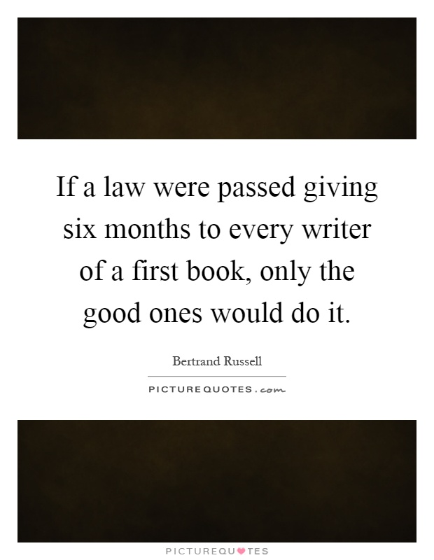 If a law were passed giving six months to every writer of a first book, only the good ones would do it Picture Quote #1