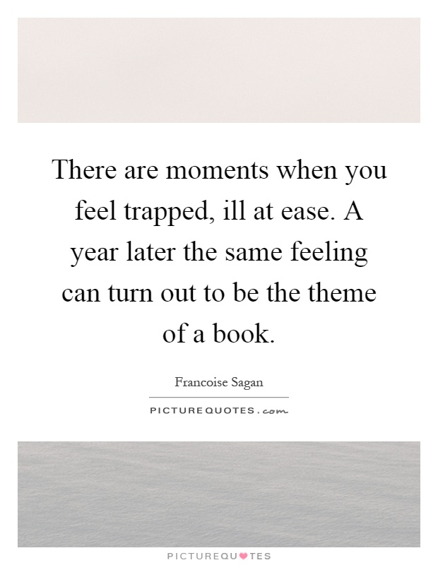 There are moments when you feel trapped, ill at ease. A year later the same feeling can turn out to be the theme of a book Picture Quote #1