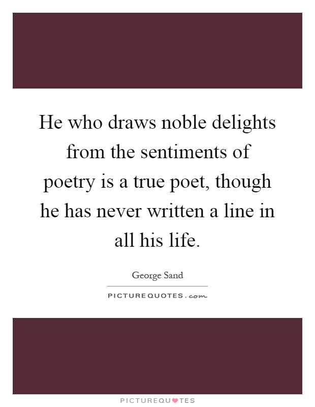 He who draws noble delights from the sentiments of poetry is a true poet, though he has never written a line in all his life Picture Quote #1