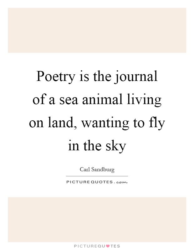 Poetry is the journal of a sea animal living on land, wanting to fly in the sky Picture Quote #1
