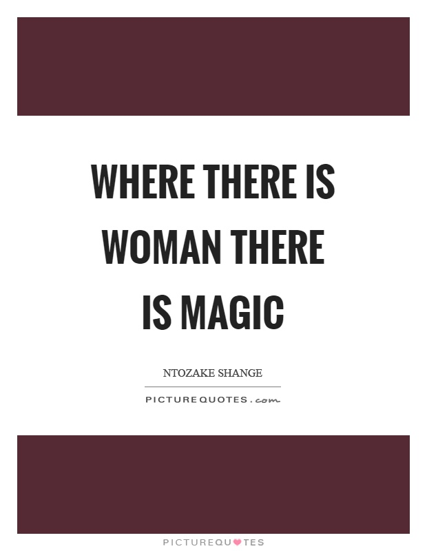 Where there is woman there is magic Picture Quote #1