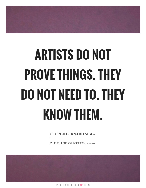 Artists do not prove things. They do not need to. They know them Picture Quote #1