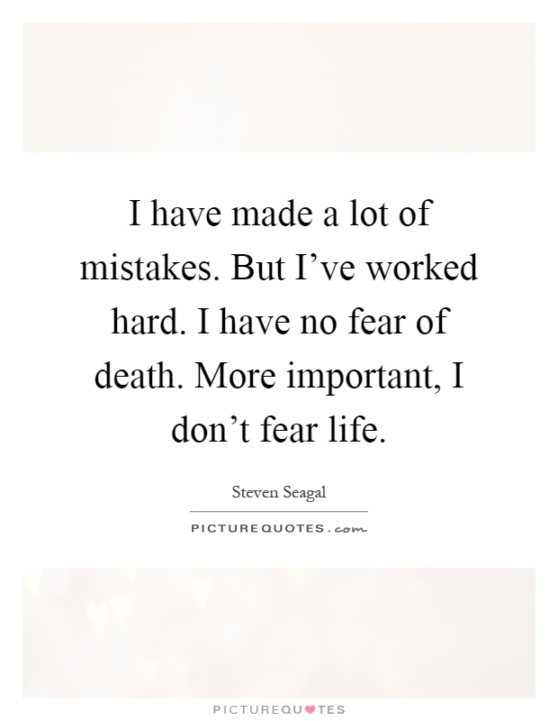 I have made a lot of mistakes. But I've worked hard. I have no fear of death. More important, I don't fear life Picture Quote #1