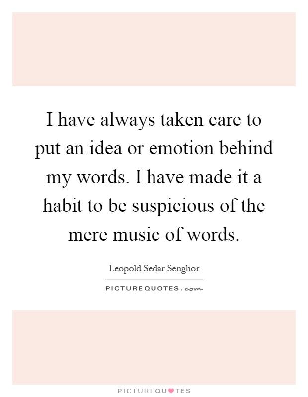 I have always taken care to put an idea or emotion behind my words. I have made it a habit to be suspicious of the mere music of words Picture Quote #1
