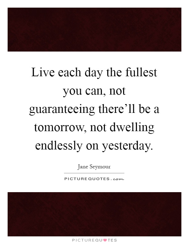 live each day the fullest you can not guaranteeing