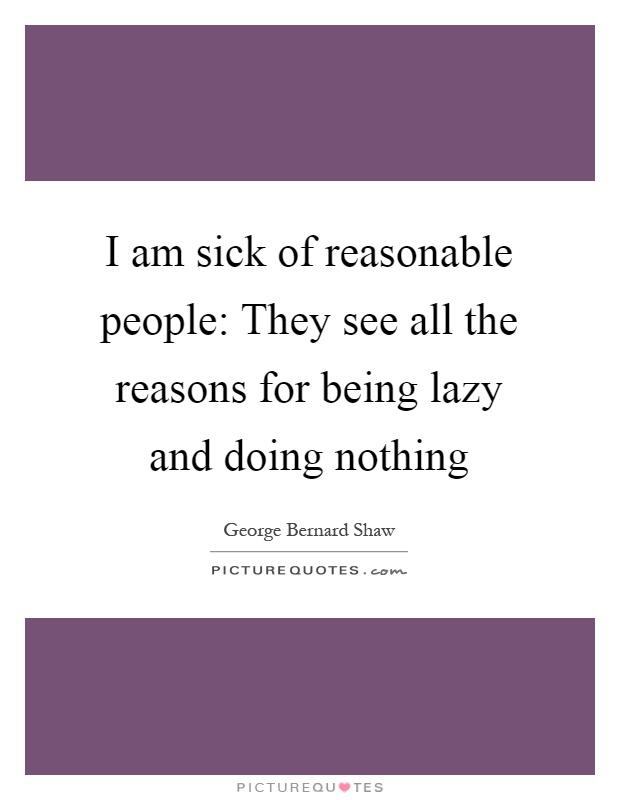 I am sick of reasonable people: They see all the reasons for being lazy and doing nothing Picture Quote #1
