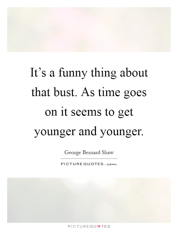 It's a funny thing about that bust. As time goes on it seems to get younger and younger Picture Quote #1