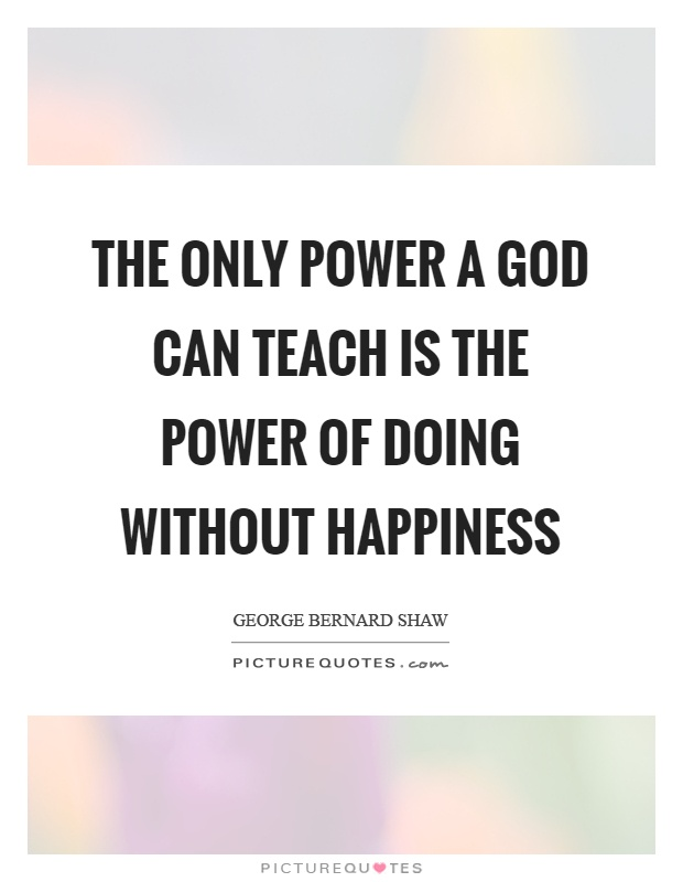 The only power a God can teach is the power of doing without happiness Picture Quote #1