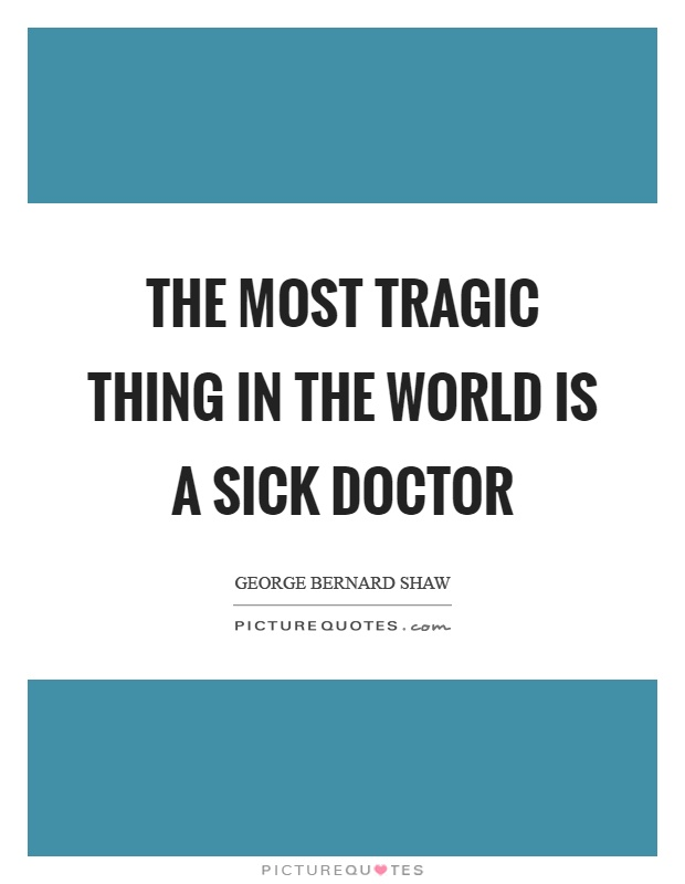 The most tragic thing in the world is a sick doctor Picture Quote #1