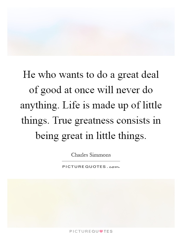 He who wants to do a great deal of good at once will never do anything. Life is made up of little things. True greatness consists in being great in little things Picture Quote #1