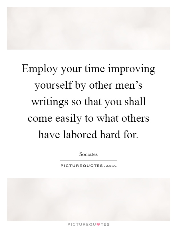 Employ your time improving yourself by other men's writings so that you shall come easily to what others have labored hard for Picture Quote #1