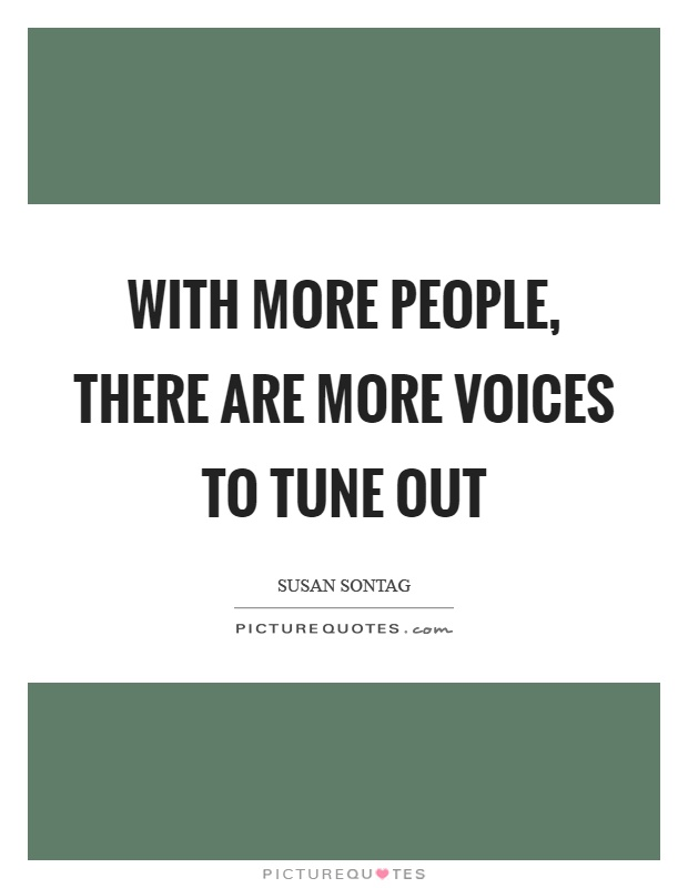 With more people, there are more voices to tune out Picture Quote #1
