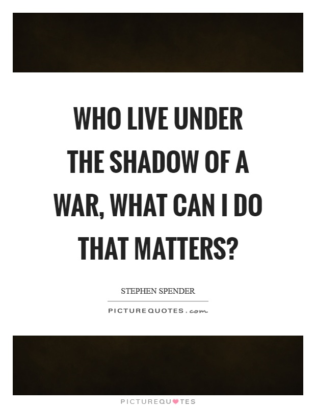 Who live under the shadow of a war, what can I do that matters? Picture Quote #1