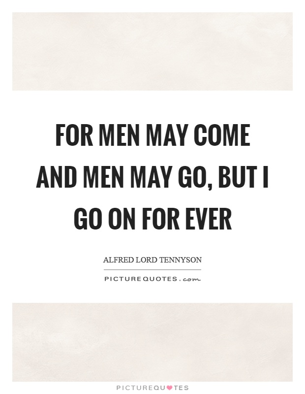 For men may come and men may go, but I go on for ever Picture Quote #1