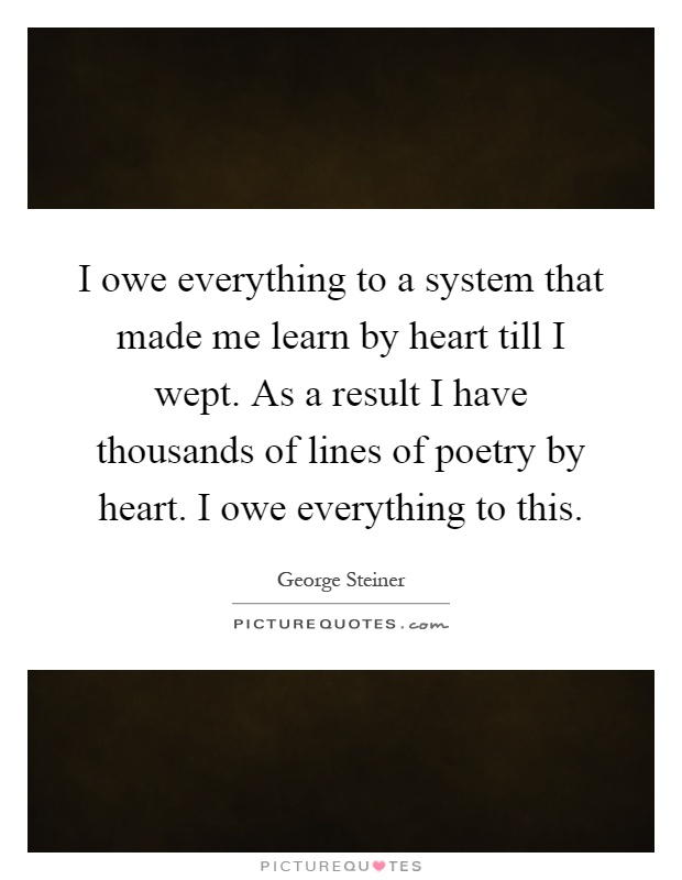 I owe everything to a system that made me learn by heart till I wept. As a result I have thousands of lines of poetry by heart. I owe everything to this Picture Quote #1