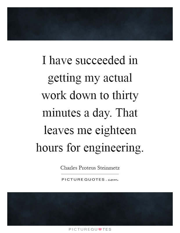 I have succeeded in getting my actual work down to thirty minutes a day. That leaves me eighteen hours for engineering Picture Quote #1