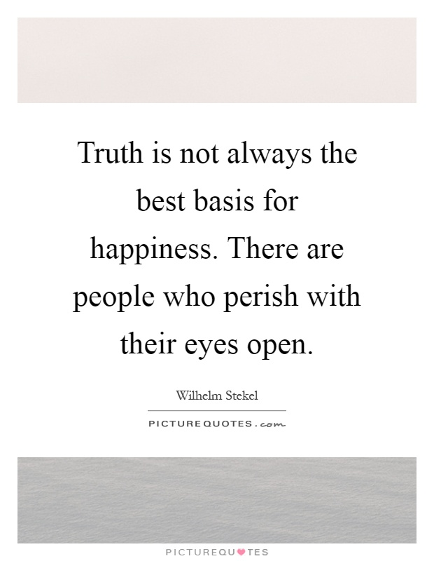 Truth is not always the best basis for happiness. There are people who perish with their eyes open Picture Quote #1