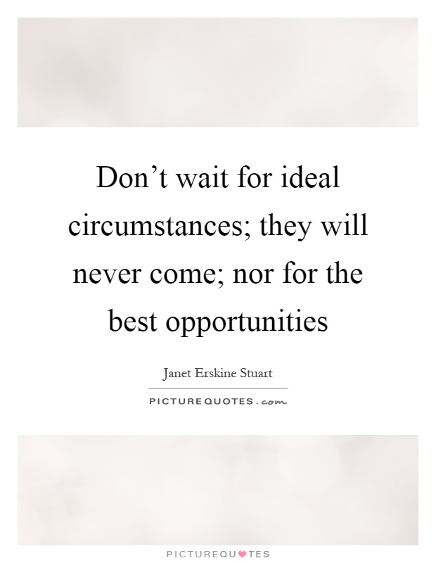 Don't wait for ideal circumstances; they will never come; nor for the best opportunities Picture Quote #1