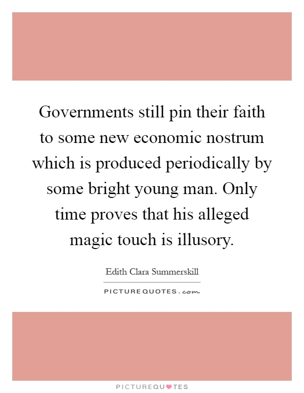 Governments still pin their faith to some new economic nostrum which is produced periodically by some bright young man. Only time proves that his alleged magic touch is illusory Picture Quote #1