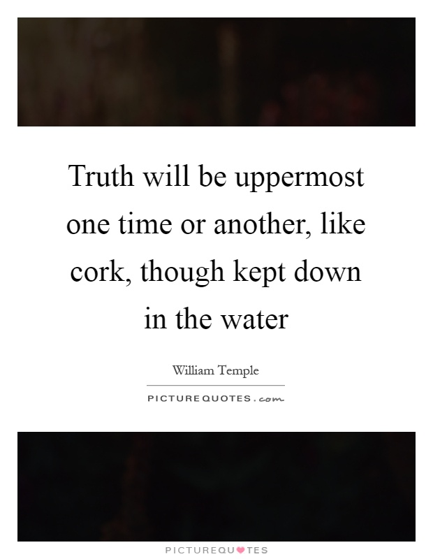 Truth will be uppermost one time or another, like cork, though kept down in the water Picture Quote #1