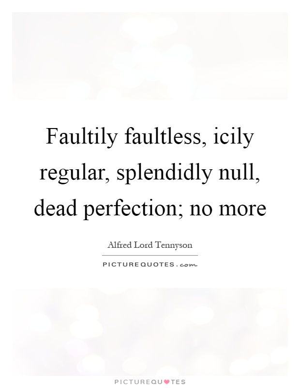 Faultily faultless, icily regular, splendidly null, dead perfection; no more Picture Quote #1