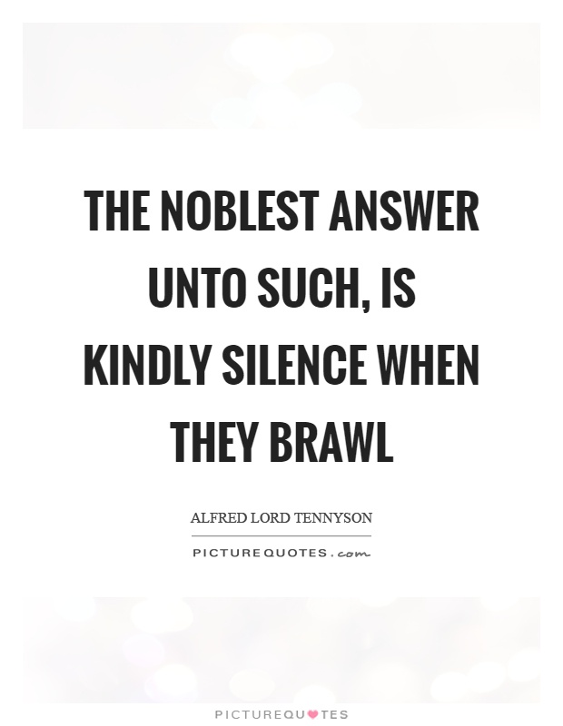 The noblest answer unto such, is kindly silence when they brawl Picture Quote #1