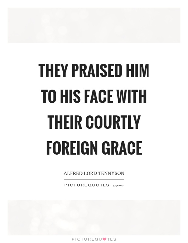 They praised him to his face with their courtly foreign grace Picture Quote #1