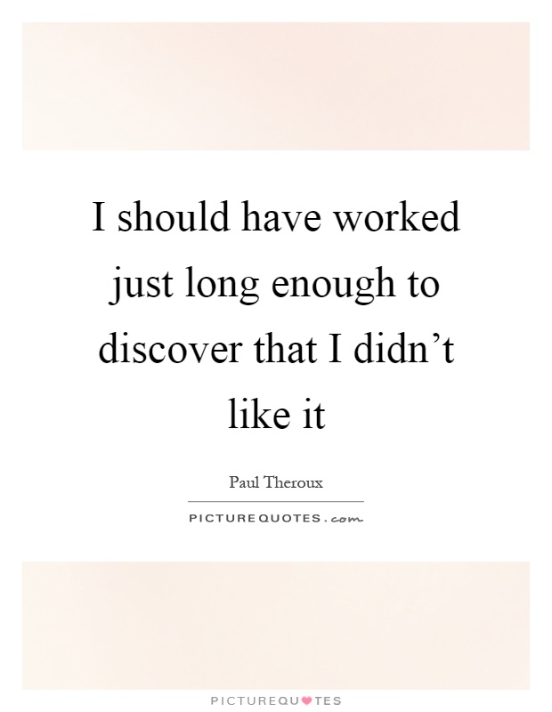 I should have worked just long enough to discover that I didn't like it Picture Quote #1